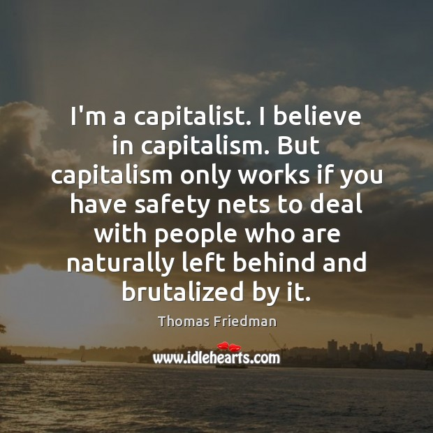 I'm a capitalist. I believe in capitalism. But capitalism only works if Image