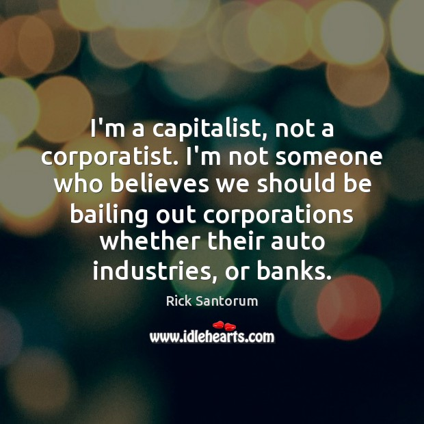 Image, I'm a capitalist, not a corporatist. I'm not someone who believes we