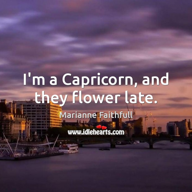I'm a Capricorn, and they flower late. Marianne Faithfull Picture Quote