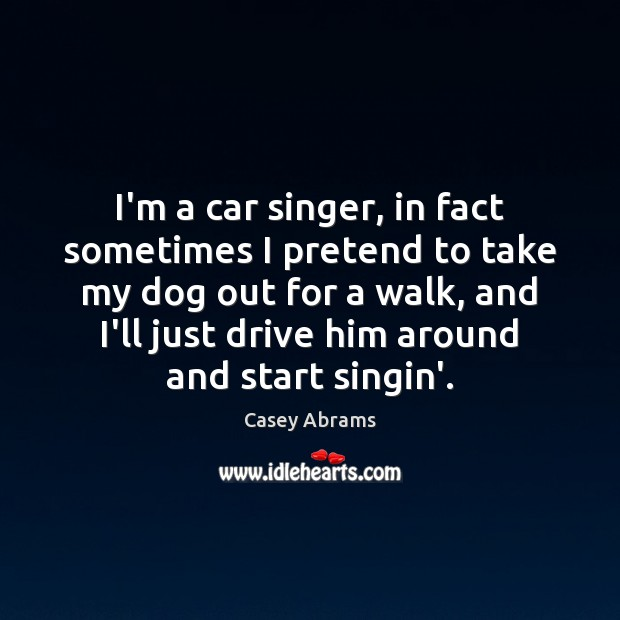 I'm a car singer, in fact sometimes I pretend to take my Pretend Quotes Image