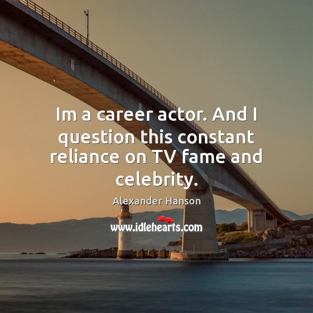 Image, Im a career actor. And I question this constant reliance on TV fame and celebrity.