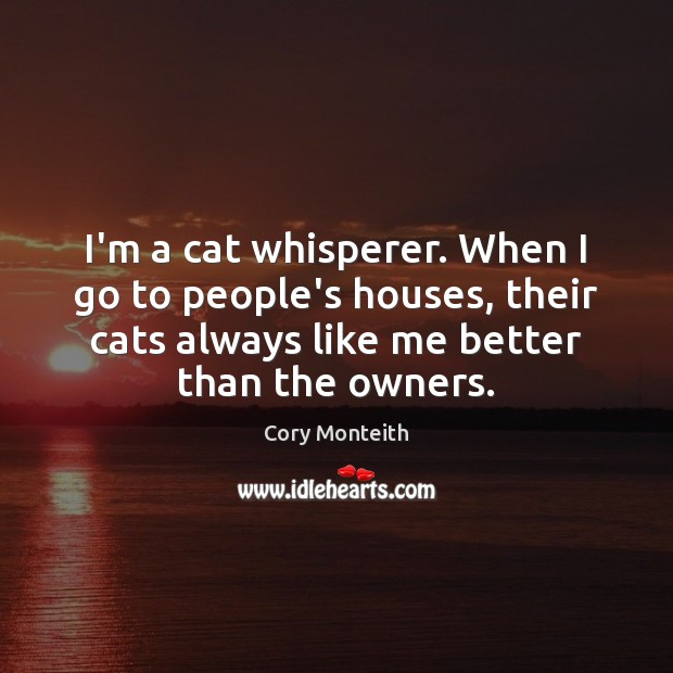 I'm a cat whisperer. When I go to people's houses, their cats Image
