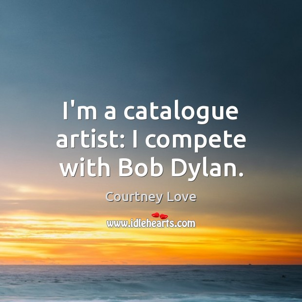 I'm a catalogue artist: I compete with Bob Dylan. Courtney Love Picture Quote