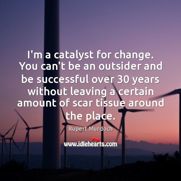 I'm a catalyst for change. You can't be an outsider and be Rupert Murdoch Picture Quote