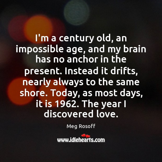 I'm a century old, an impossible age, and my brain has no Meg Rosoff Picture Quote