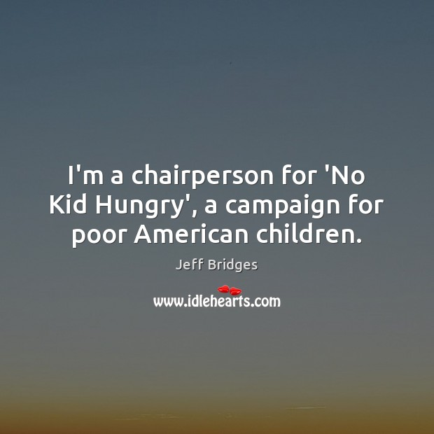 I'm a chairperson for 'No Kid Hungry', a campaign for poor American children. Jeff Bridges Picture Quote