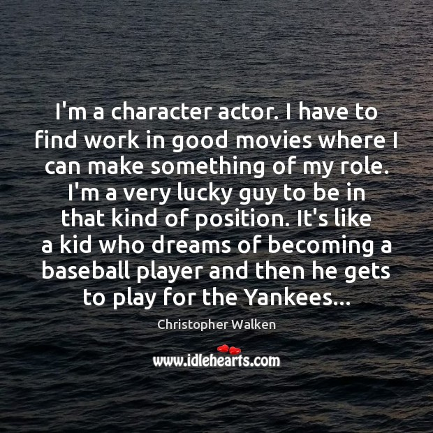 I'm a character actor. I have to find work in good movies Christopher Walken Picture Quote