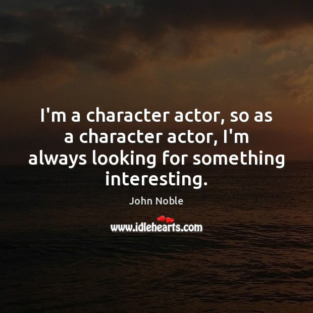 I'm a character actor, so as a character actor, I'm always looking Image