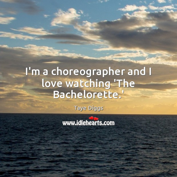 Image, I'm a choreographer and I love watching 'The Bachelorette.'