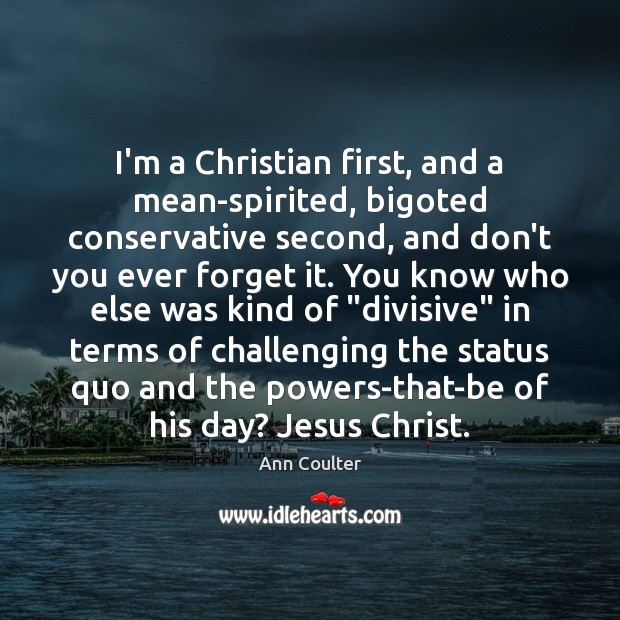 I'm a Christian first, and a mean-spirited, bigoted conservative second, and don't Ann Coulter Picture Quote