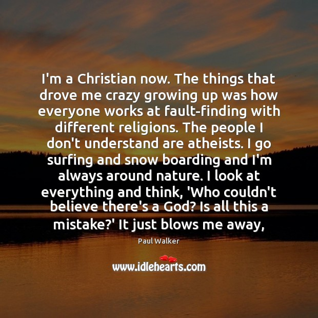 I'm a Christian now. The things that drove me crazy growing up Paul Walker Picture Quote