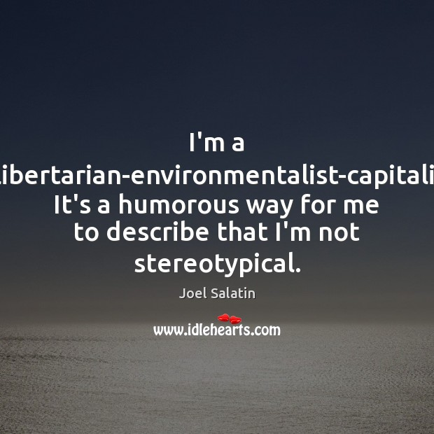 I'm a Christian-libertarian-environmentalist-capitalist-lunatic. It's a humorous way for me to describe that Joel Salatin Picture Quote