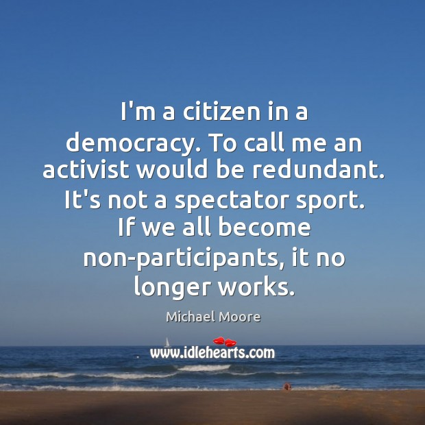 I'm a citizen in a democracy. To call me an activist would Image