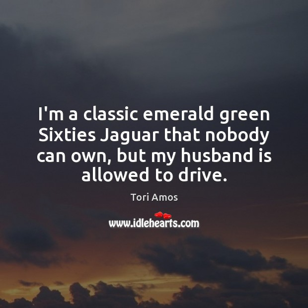 I'm a classic emerald green Sixties Jaguar that nobody can own, but Tori Amos Picture Quote
