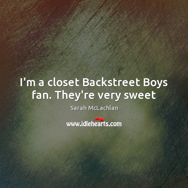 Image, I'm a closet Backstreet Boys fan. They're very sweet