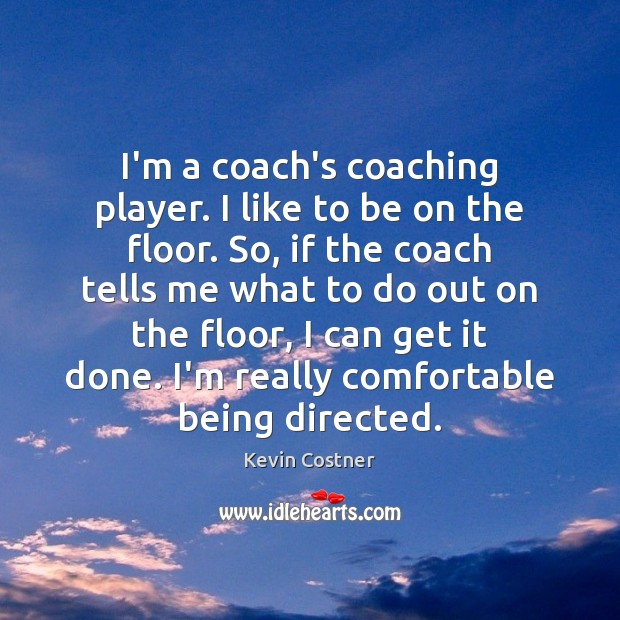 I'm a coach's coaching player. I like to be on the floor. Kevin Costner Picture Quote
