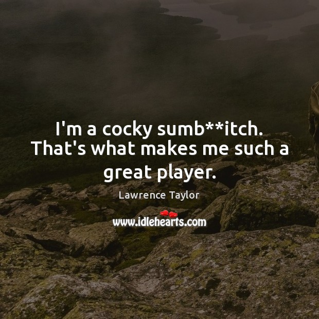 I'm a cocky sumb**itch. That's what makes me such a great player. Lawrence Taylor Picture Quote