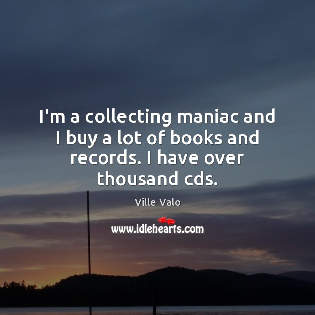 Image, I'm a collecting maniac and I buy a lot of books and records. I have over thousand cds.