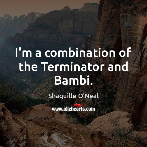 I'm a combination of the Terminator and Bambi. Shaquille O'Neal Picture Quote