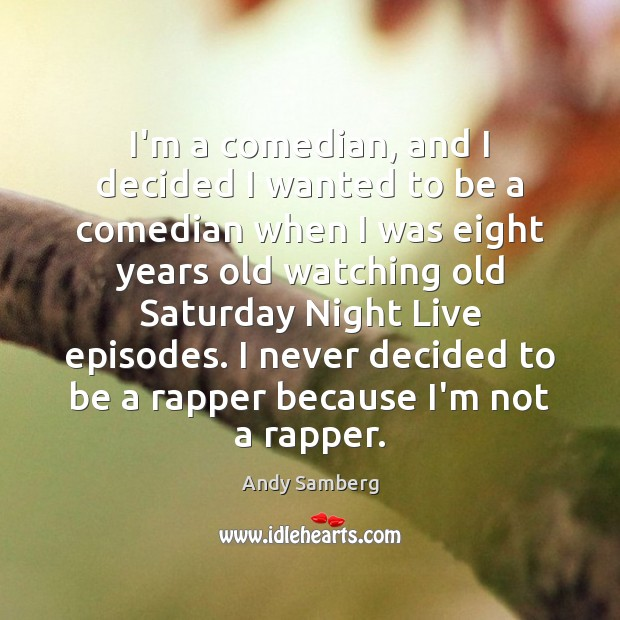 I'm a comedian, and I decided I wanted to be a comedian Andy Samberg Picture Quote
