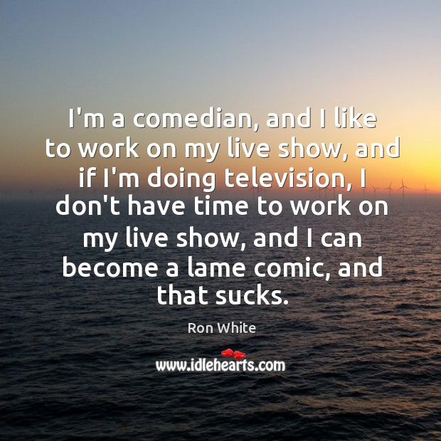 I'm a comedian, and I like to work on my live show, Image