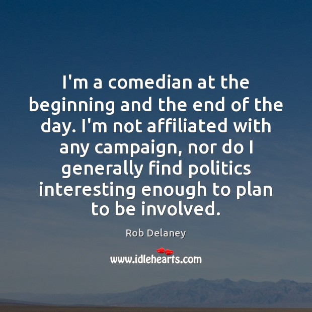 I'm a comedian at the beginning and the end of the day. Rob Delaney Picture Quote