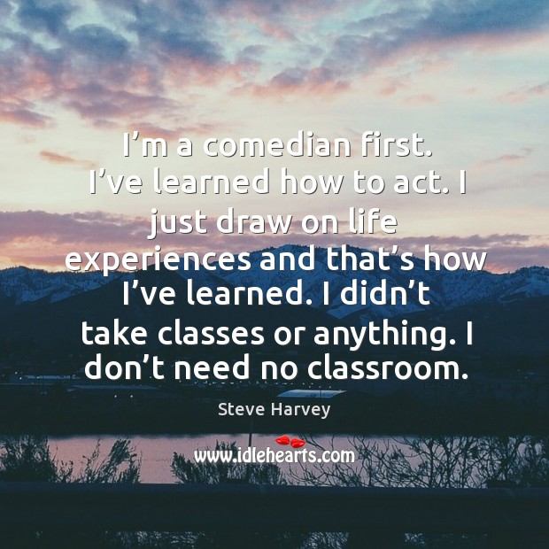 I'm a comedian first. I've learned how to act. I just draw on life experiences and Image