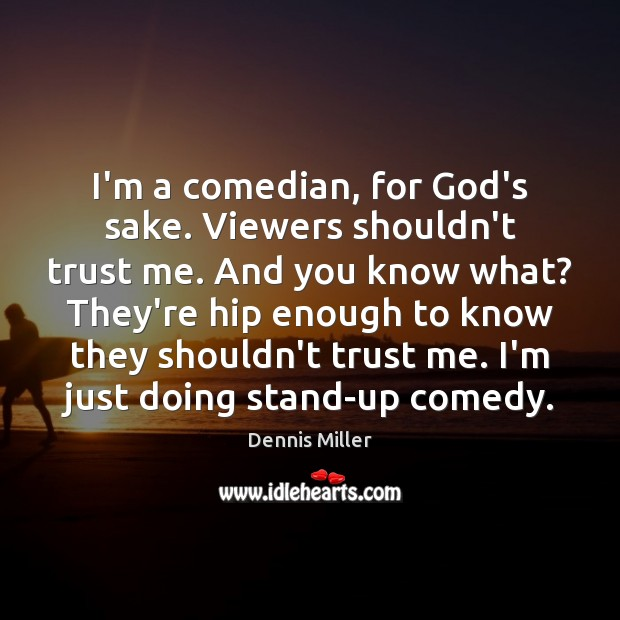 I'm a comedian, for God's sake. Viewers shouldn't trust me. And you Dennis Miller Picture Quote