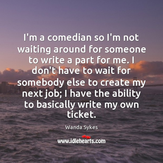 I'm a comedian so I'm not waiting around for someone to write Wanda Sykes Picture Quote