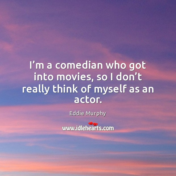 I'm a comedian who got into movies, so I don't really think of myself as an actor. Image