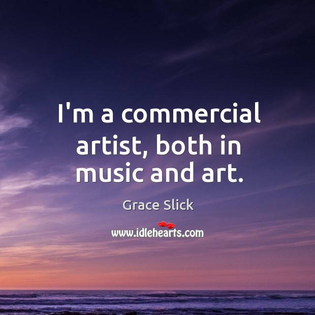 I'm a commercial artist, both in music and art. Grace Slick Picture Quote
