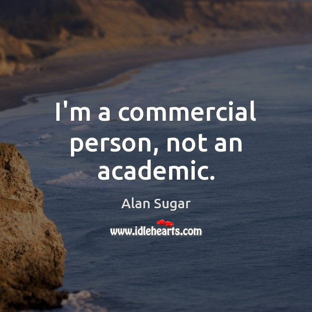 I'm a commercial person, not an academic. Alan Sugar Picture Quote