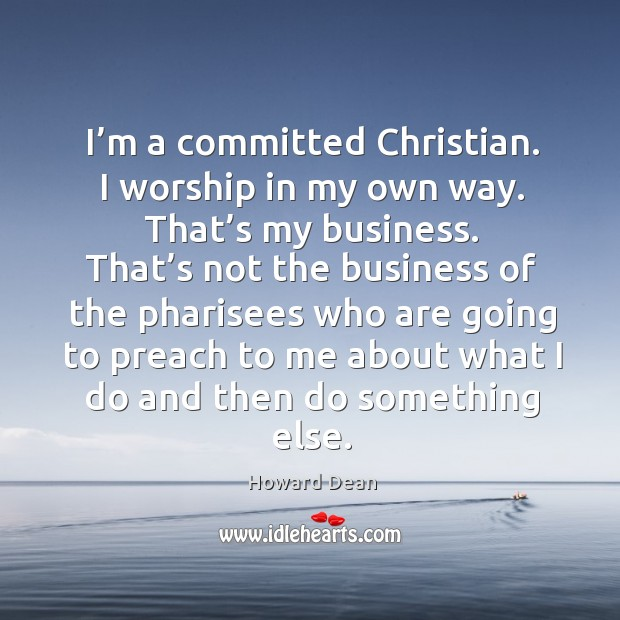 Image, I'm a committed christian. I worship in my own way. That's my business.