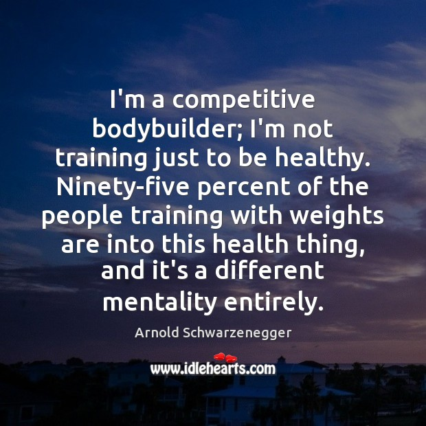 I'm a competitive bodybuilder; I'm not training just to be healthy. Ninety-five Arnold Schwarzenegger Picture Quote