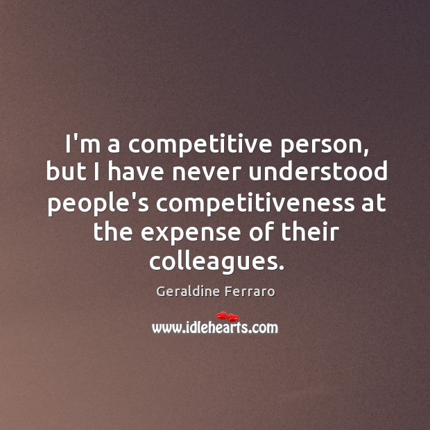 I'm a competitive person, but I have never understood people's competitiveness at Geraldine Ferraro Picture Quote