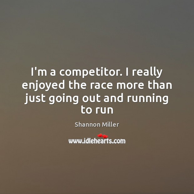 I'm a competitor. I really enjoyed the race more than just going out and running to run Shannon Miller Picture Quote