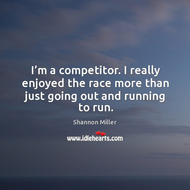 I'm a competitor. I really enjoyed the race more than just going out and running to run. Shannon Miller Picture Quote