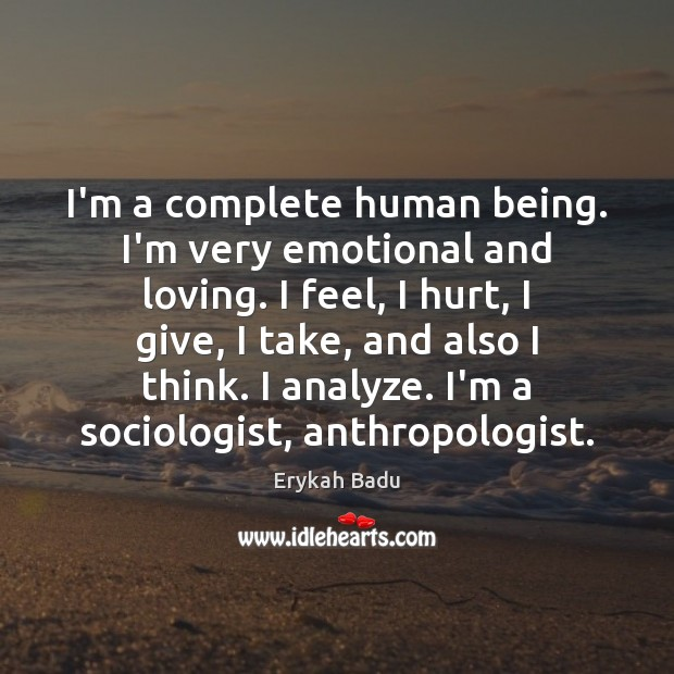 I'm a complete human being. I'm very emotional and loving. I feel, Erykah Badu Picture Quote