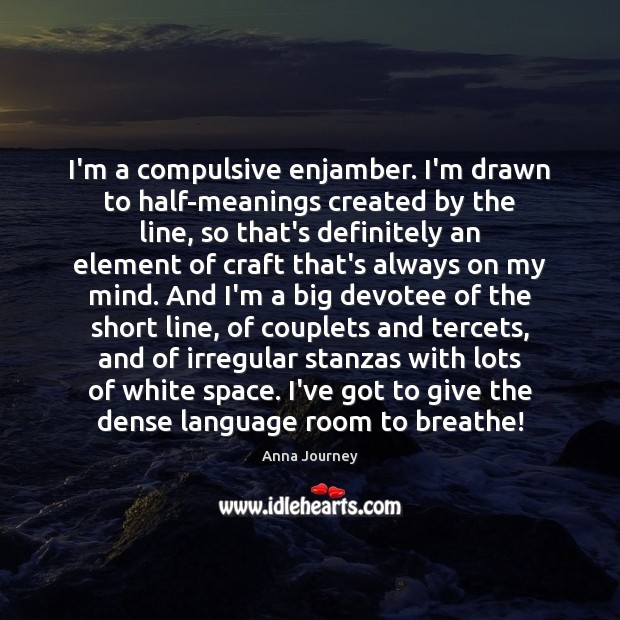Image, I'm a compulsive enjamber. I'm drawn to half-meanings created by the line,