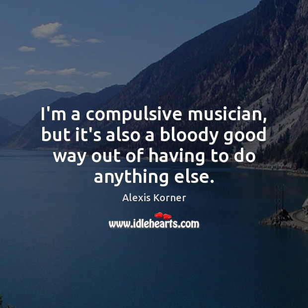 I'm a compulsive musician, but it's also a bloody good way out Image