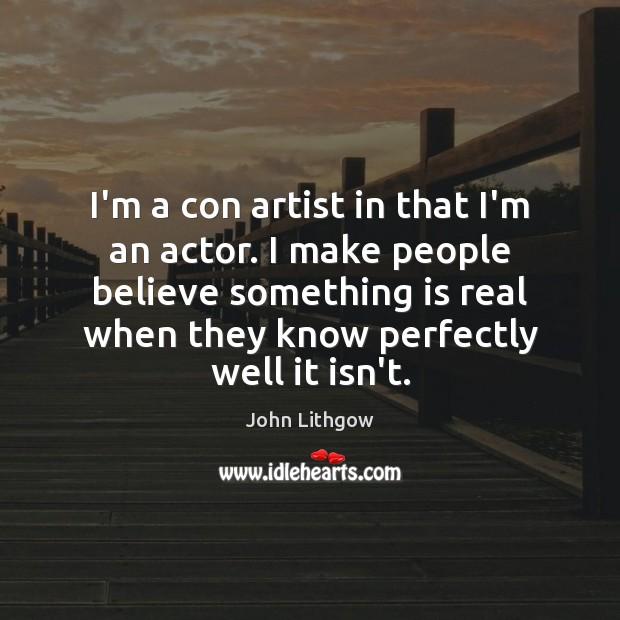 I'm a con artist in that I'm an actor. I make people Image