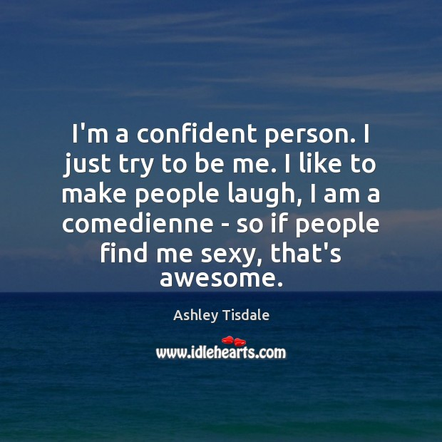 I'm a confident person. I just try to be me. I like Ashley Tisdale Picture Quote