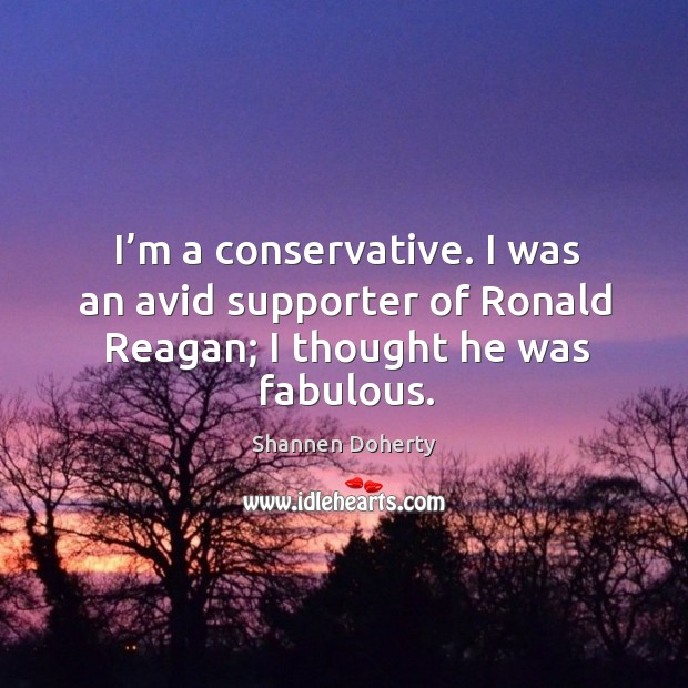 I'm a conservative. I was an avid supporter of ronald reagan; I thought he was fabulous. Shannen Doherty Picture Quote