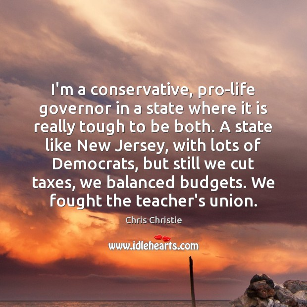 I'm a conservative, pro-life governor in a state where it is really Image