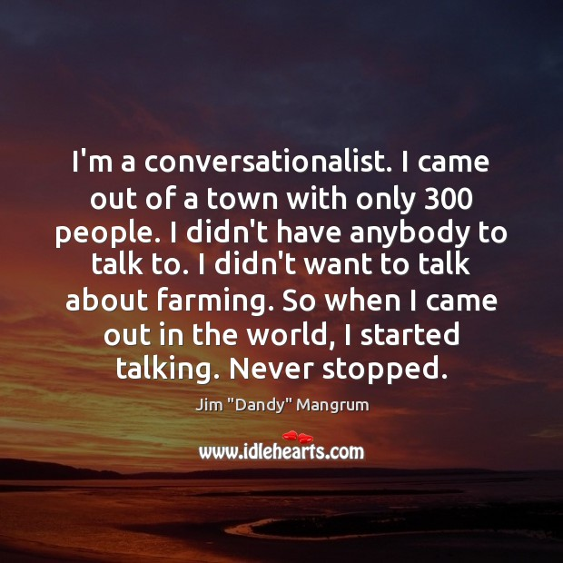 I'm a conversationalist. I came out of a town with only 300 people. Image