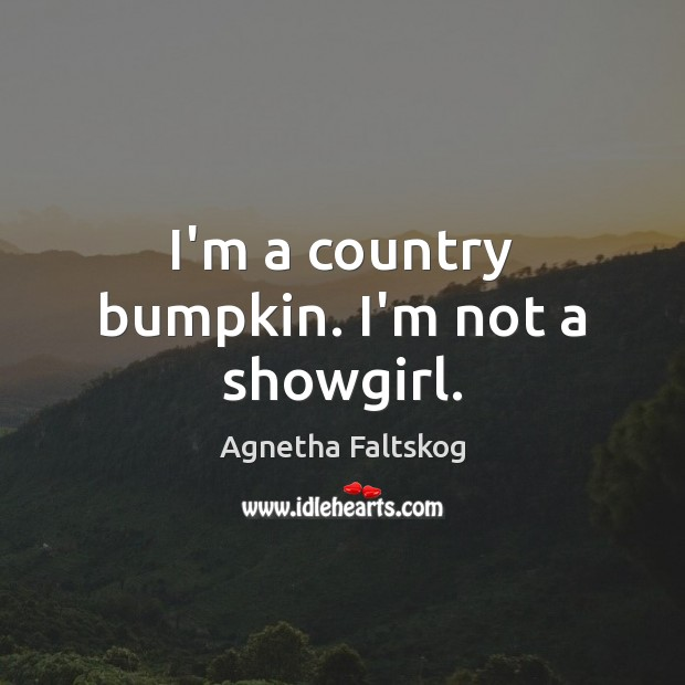Image, I'm a country bumpkin. I'm not a showgirl.