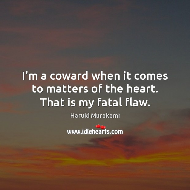 I'm a coward when it comes to matters of the heart. That is my fatal flaw. Image