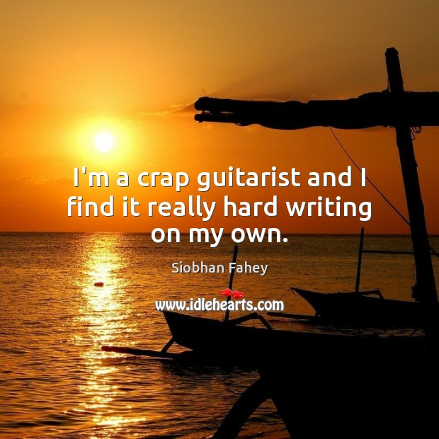 I'm a crap guitarist and I find it really hard writing on my own. Siobhan Fahey Picture Quote