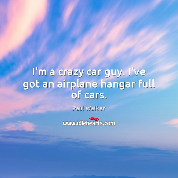 I'm a crazy car guy. I've got an airplane hangar full of cars. Paul Walker Picture Quote
