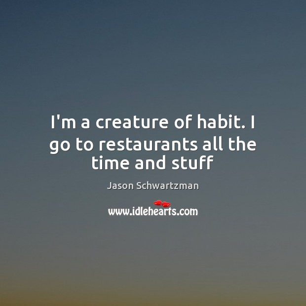 Image, I'm a creature of habit. I go to restaurants all the time and stuff